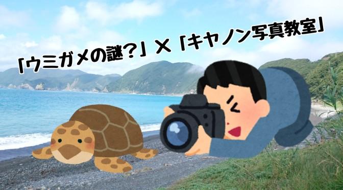 9月25日13:00~「ウミガメの謎?」×「キヤノン写真教室」